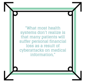 What most health systems don't realize is that many patients will suffer personal financial loss as a result of cyberattacks on medical information