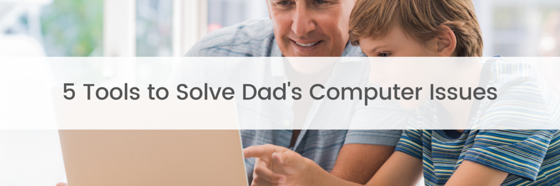 5 Tools to Solve Dad's Computer Issues